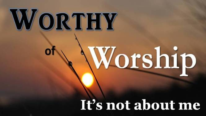 Worthy of Worship_Not about me